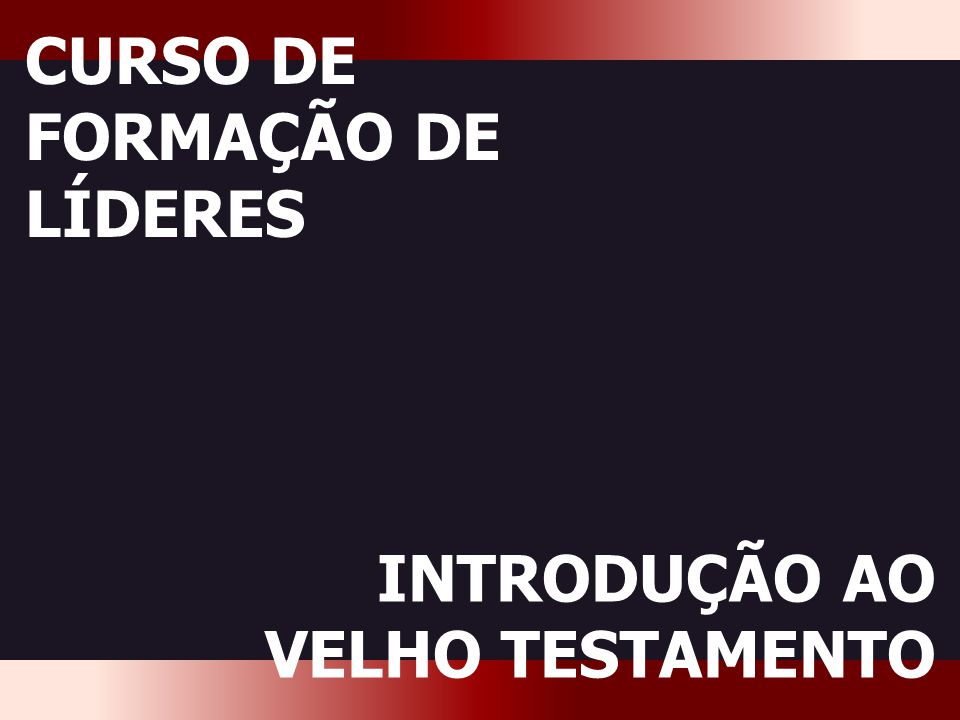 CFL Introdução ao VT CURSO DE FORMAÇÃO DE LÍDERES INTRODUÇÃO AO VELHO TESTAMENTO
