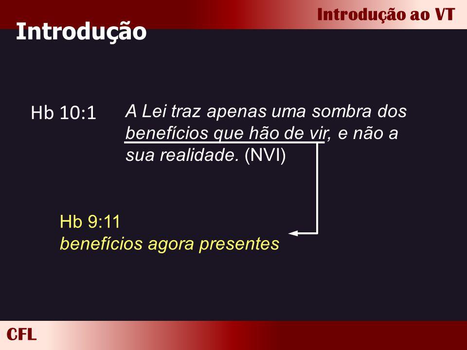 CFL Introdução ao VT Introdução Hb 10:1 A Lei traz apenas uma sombra dos benefícios que hão de vir, e não a sua realidade. (NVI) Hb 9:11 benefícios ag