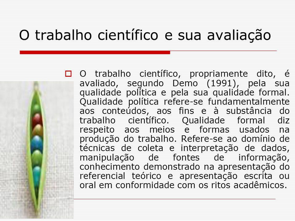 O trabalho científico e sua avaliação  O trabalho científico, propriamente dito, é avaliado, segundo Demo (1991), pela sua qualidade política e pela