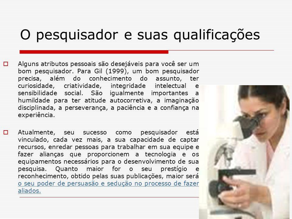 O pesquisador e suas qualificações  Alguns atributos pessoais são desejáveis para você ser um bom pesquisador. Para Gil (1999), um bom pesquisador pr