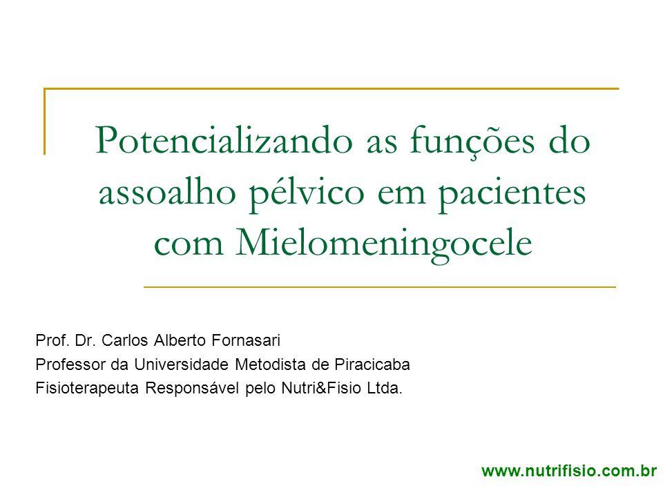 Potencializando as funções do assoalho pélvico em pacientes com Mielomeningocele Prof. Dr. Carlos Alberto Fornasari Professor da Universidade Metodist