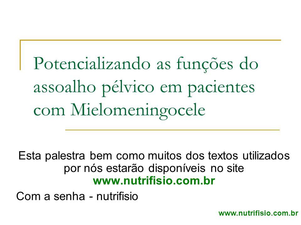 Potencializando as funções do assoalho pélvico em pacientes com Mielomeningocele Esta palestra bem como muitos dos textos utilizados por nós estarão disponíveis no site www.nutrifisio.com.br Com a senha - nutrifisio www.nutrifisio.com.br