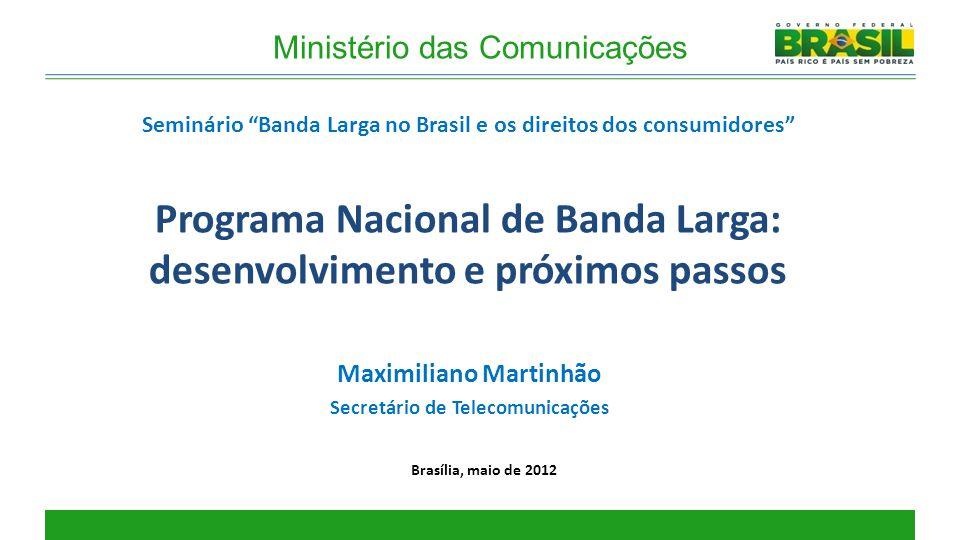 Programa Nacional de Banda Larga: desenvolvimento e próximos passos Brasília, maio de 2012 Maximiliano Martinhão Secretário de Telecomunicações Seminá