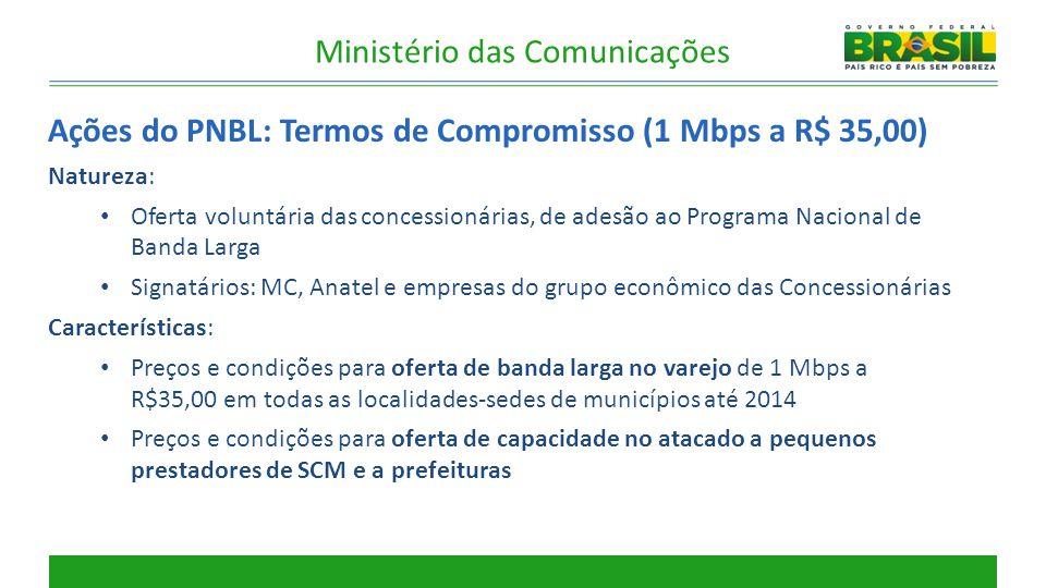 Ações do PNBL: Termos de Compromisso (1 Mbps a R$ 35,00) Natureza: Oferta voluntária das concessionárias, de adesão ao Programa Nacional de Banda Larg