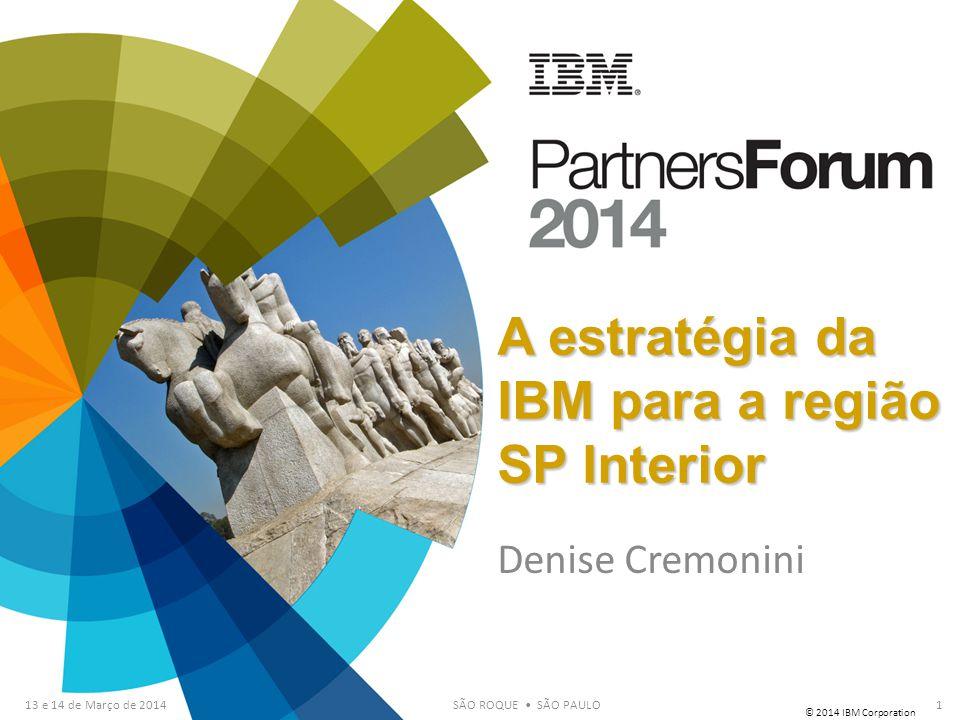 © 2014 IBM Corporation 13 e 14 de Março de 2014SÃO ROQUE SÃO PAULO Denise Cremonini 1 A estratégia da IBM para a região SP Interior
