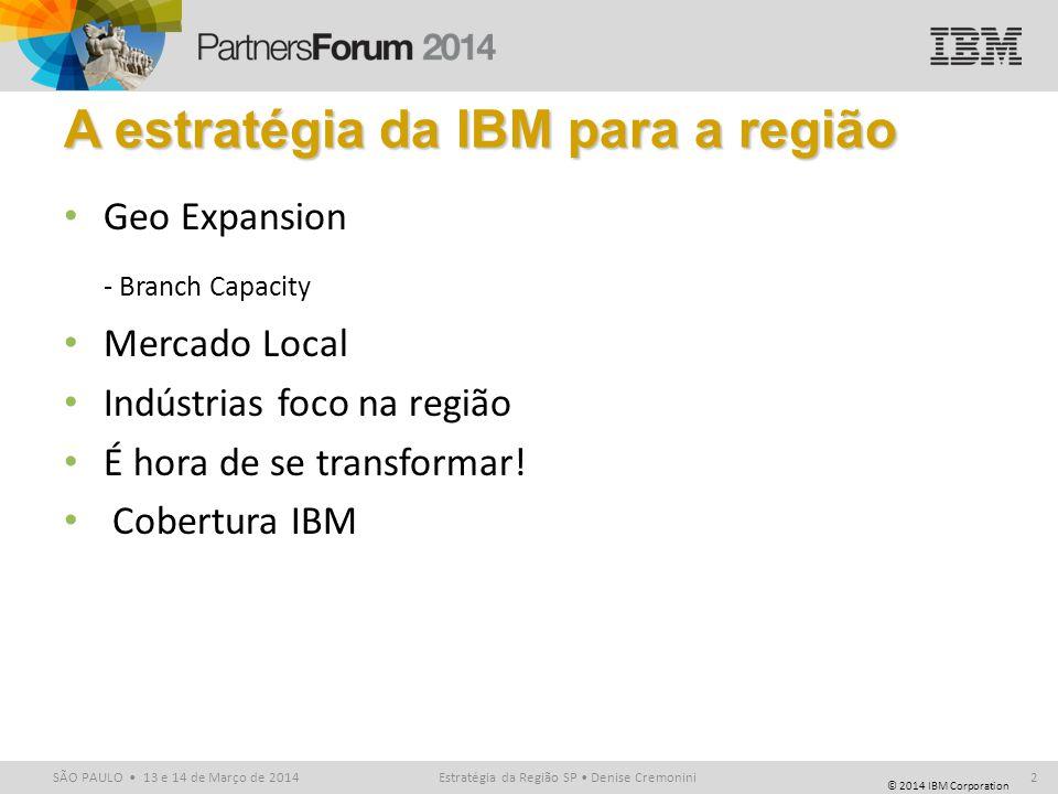 © 2014 IBM Corporation SÃO PAULO 13 e 14 de Março de 2014Estratégia da Região SP Denise Cremonini2 A estratégia da IBM para a região Geo Expansion - B
