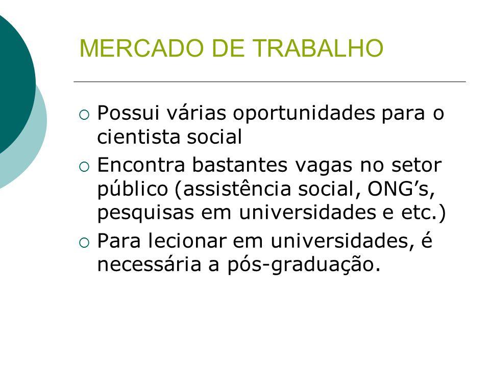 MERCADO DE TRABALHO  Possui várias oportunidades para o cientista social  Encontra bastantes vagas no setor público (assistência social, ONG's, pesq