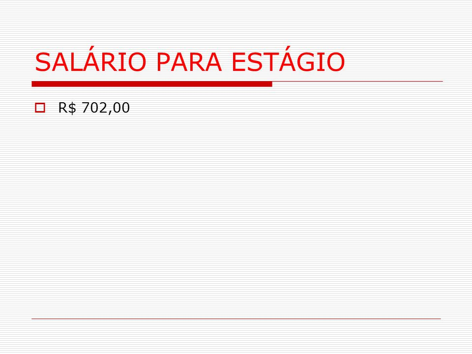 SALÁRIO PARA ESTÁGIO  R$ 702,00