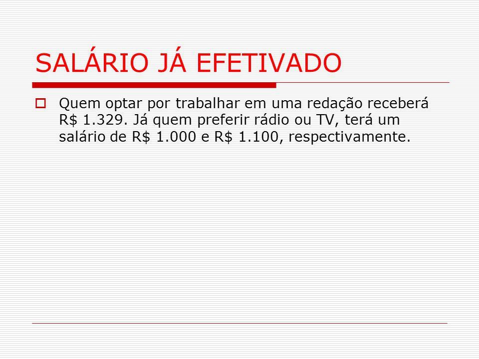 SALÁRIO JÁ EFETIVADO  Quem optar por trabalhar em uma redação receberá R$ 1.329. Já quem preferir rádio ou TV, terá um salário de R$ 1.000 e R$ 1.100