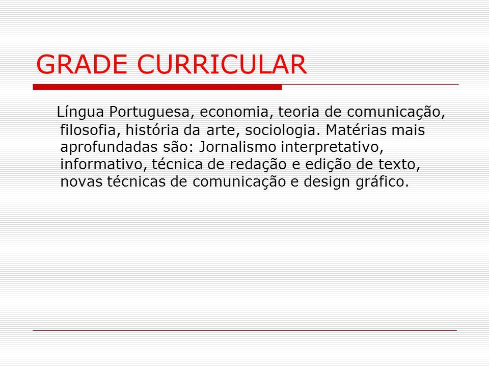 GRADE CURRICULAR Língua Portuguesa, economia, teoria de comunicação, filosofia, história da arte, sociologia. Matérias mais aprofundadas são: Jornalis