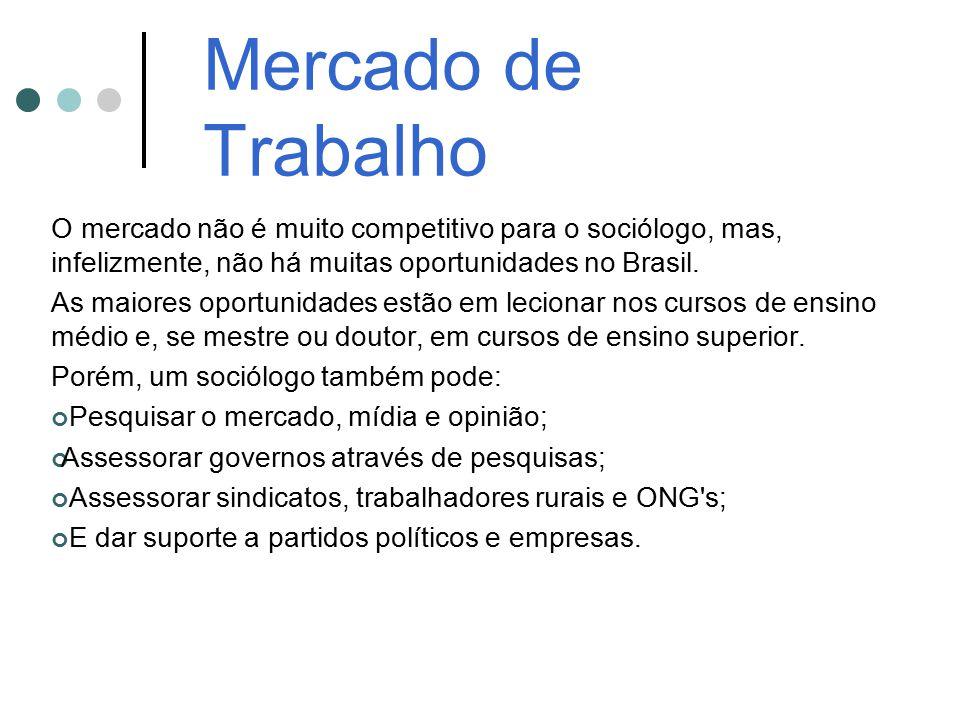 Mercado de Trabalho O mercado não é muito competitivo para o sociólogo, mas, infelizmente, não há muitas oportunidades no Brasil. As maiores oportunid