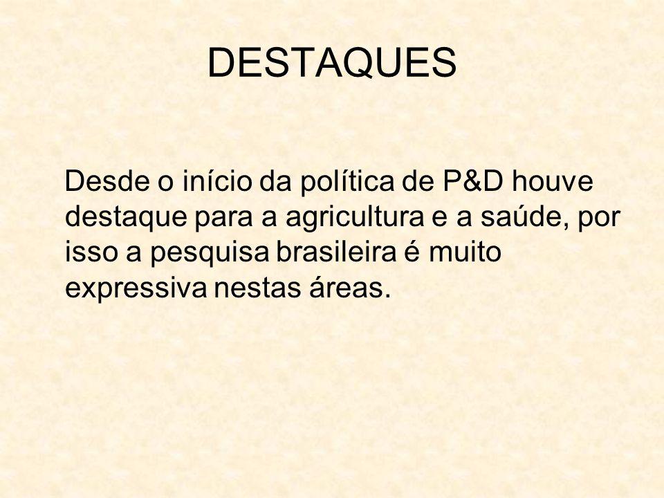 DESTAQUES Desde o início da política de P&D houve destaque para a agricultura e a saúde, por isso a pesquisa brasileira é muito expressiva nestas área