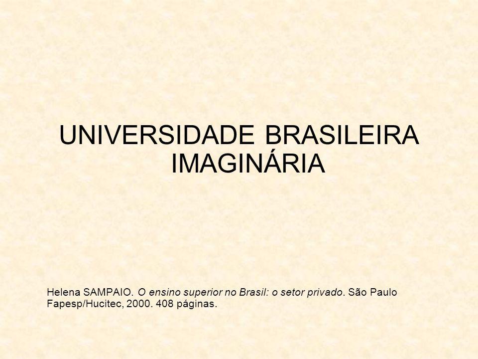 UNIVERSIDADE BRASILEIRA IMAGINÁRIA Helena SAMPAIO. O ensino superior no Brasil: o setor privado. São Paulo Fapesp/Hucitec, 2000. 408 páginas.