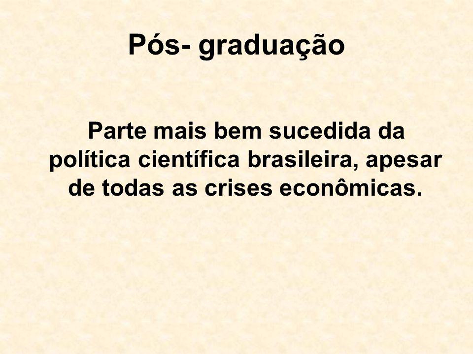 Pós- graduação Parte mais bem sucedida da política científica brasileira, apesar de todas as crises econômicas.