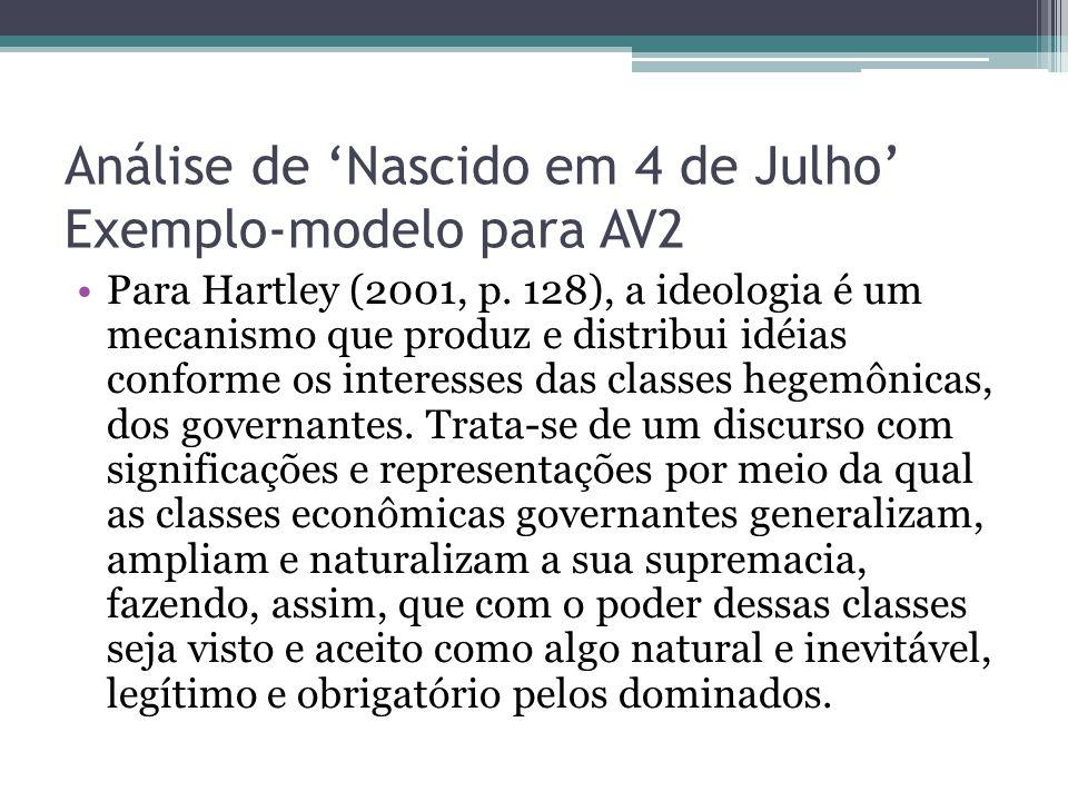 Análise de 'Nascido em 4 de Julho' Exemplo-modelo para AV2 Para Hartley (2001, p. 128), a ideologia é um mecanismo que produz e distribui idéias confo
