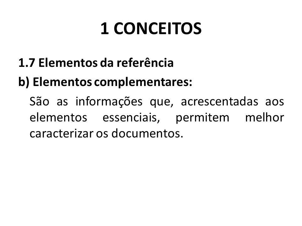 1 CONCEITOS 1.7 Elementos da referência b) Elementos complementares: São as informações que, acrescentadas aos elementos essenciais, permitem melhor caracterizar os documentos.
