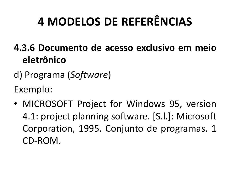 4 MODELOS DE REFERÊNCIAS 4.3.6 Documento de acesso exclusivo em meio eletrônico d) Programa (Software) Exemplo: MICROSOFT Project for Windows 95, version 4.1: project planning software.