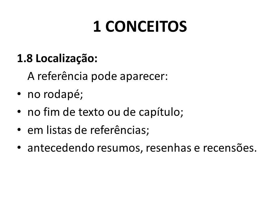 1 CONCEITOS 1.8 Localização: A referência pode aparecer: no rodapé; no fim de texto ou de capítulo; em listas de referências; antecedendo resumos, resenhas e recensões.