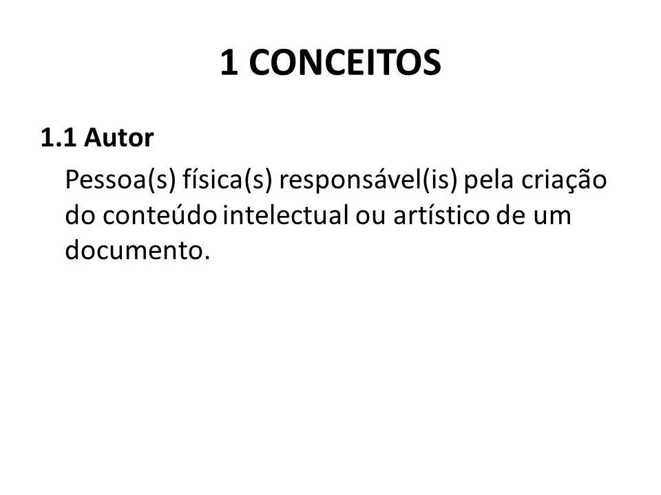 1 CONCEITOS 1.1 Autor Pessoa(s) física(s) responsável(is) pela criação do conteúdo intelectual ou artístico de um documento.