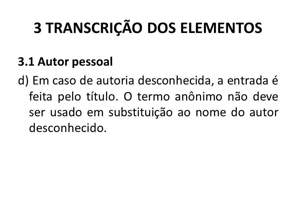 3 TRANSCRIÇÃO DOS ELEMENTOS 3.1 Autor pessoal d) Em caso de autoria desconhecida, a entrada é feita pelo título.