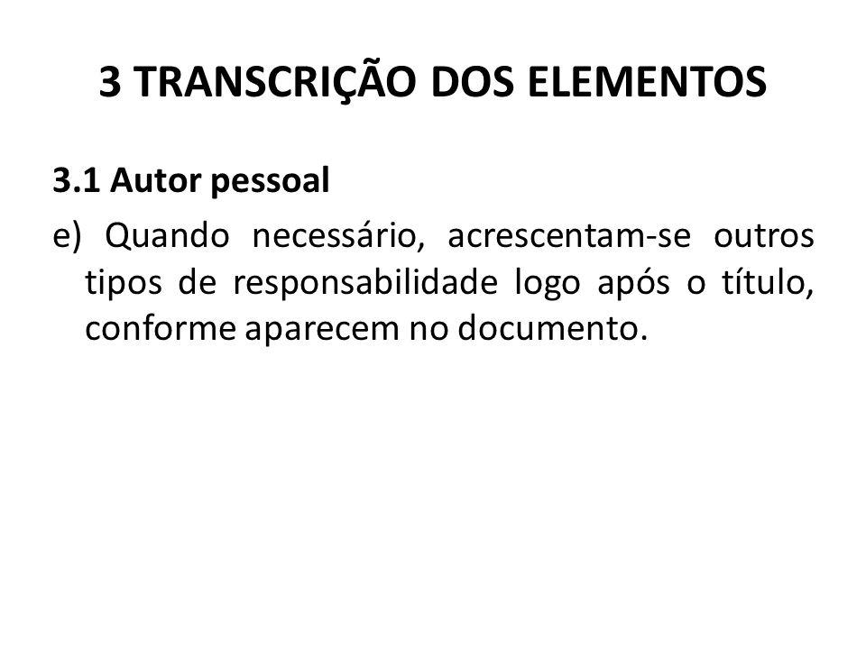3 TRANSCRIÇÃO DOS ELEMENTOS 3.1 Autor pessoal e) Quando necessário, acrescentam-se outros tipos de responsabilidade logo após o título, conforme aparecem no documento.