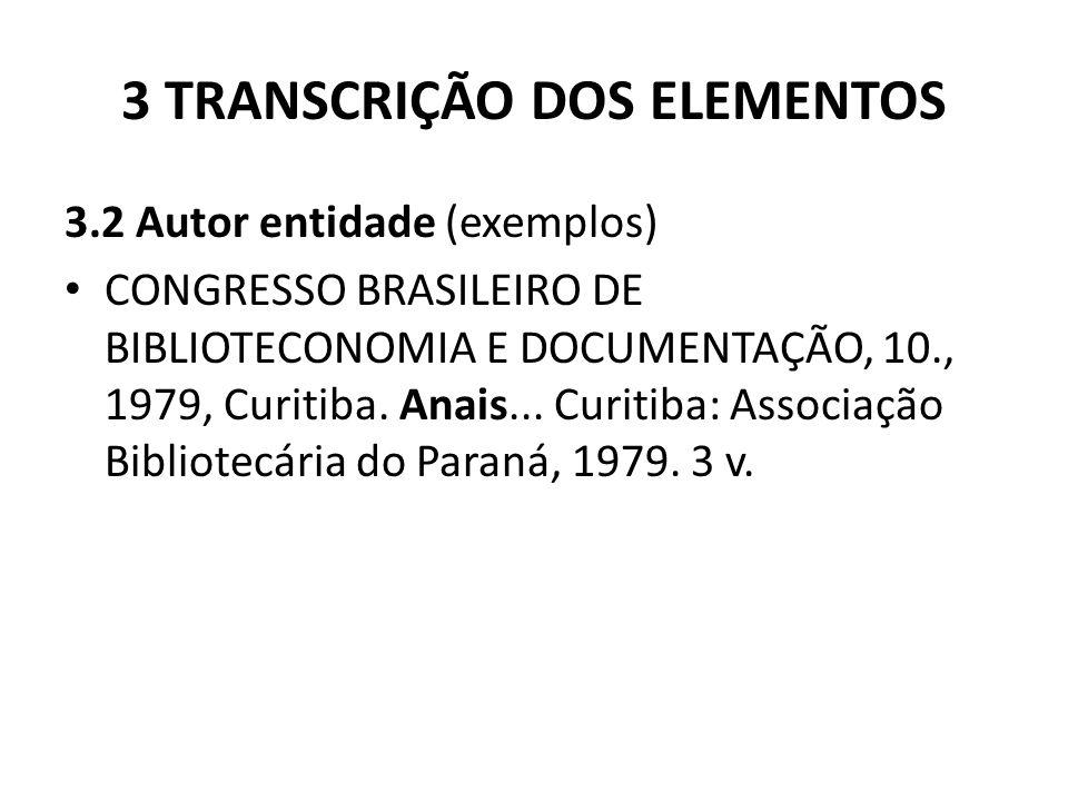 3 TRANSCRIÇÃO DOS ELEMENTOS 3.2 Autor entidade (exemplos) CONGRESSO BRASILEIRO DE BIBLIOTECONOMIA E DOCUMENTAÇÃO, 10., 1979, Curitiba.