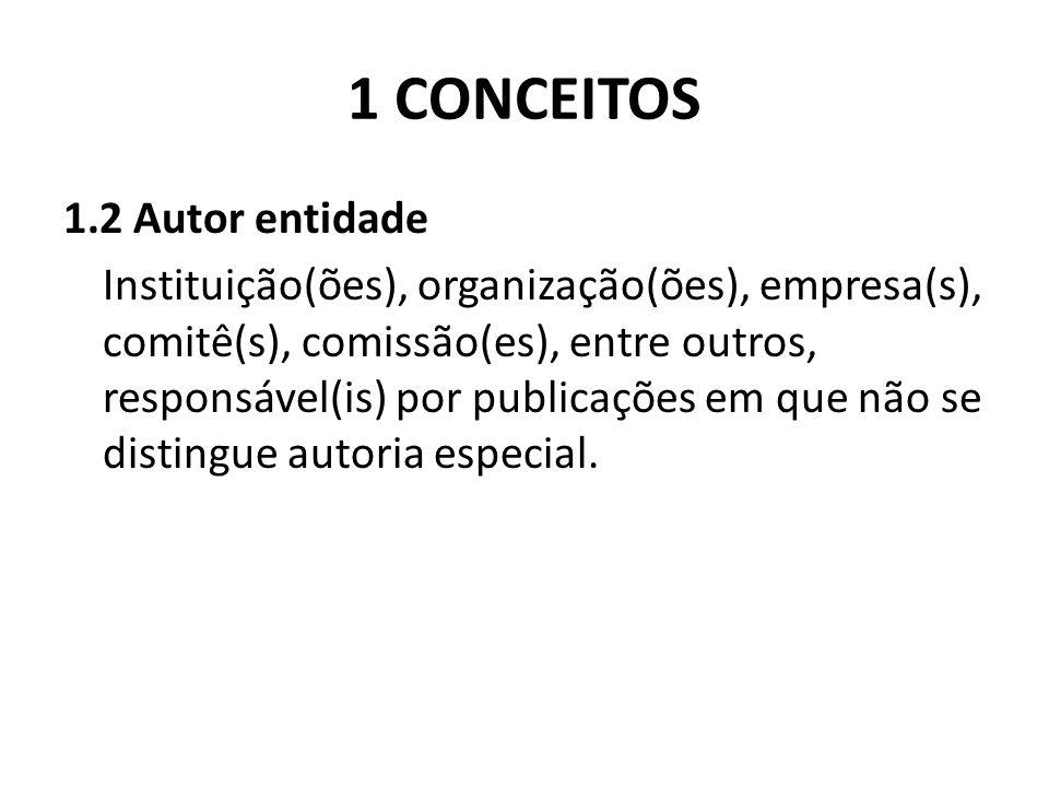 1 CONCEITOS 1.2 Autor entidade Instituição(ões), organização(ões), empresa(s), comitê(s), comissão(es), entre outros, responsável(is) por publicações em que não se distingue autoria especial.