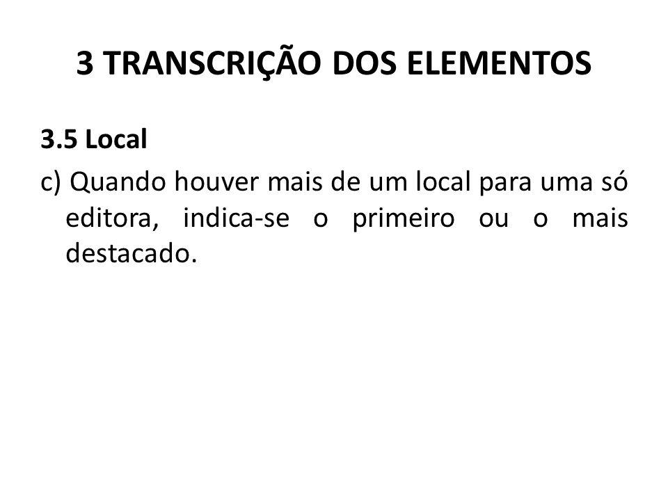 3 TRANSCRIÇÃO DOS ELEMENTOS 3.5 Local c) Quando houver mais de um local para uma só editora, indica-se o primeiro ou o mais destacado.