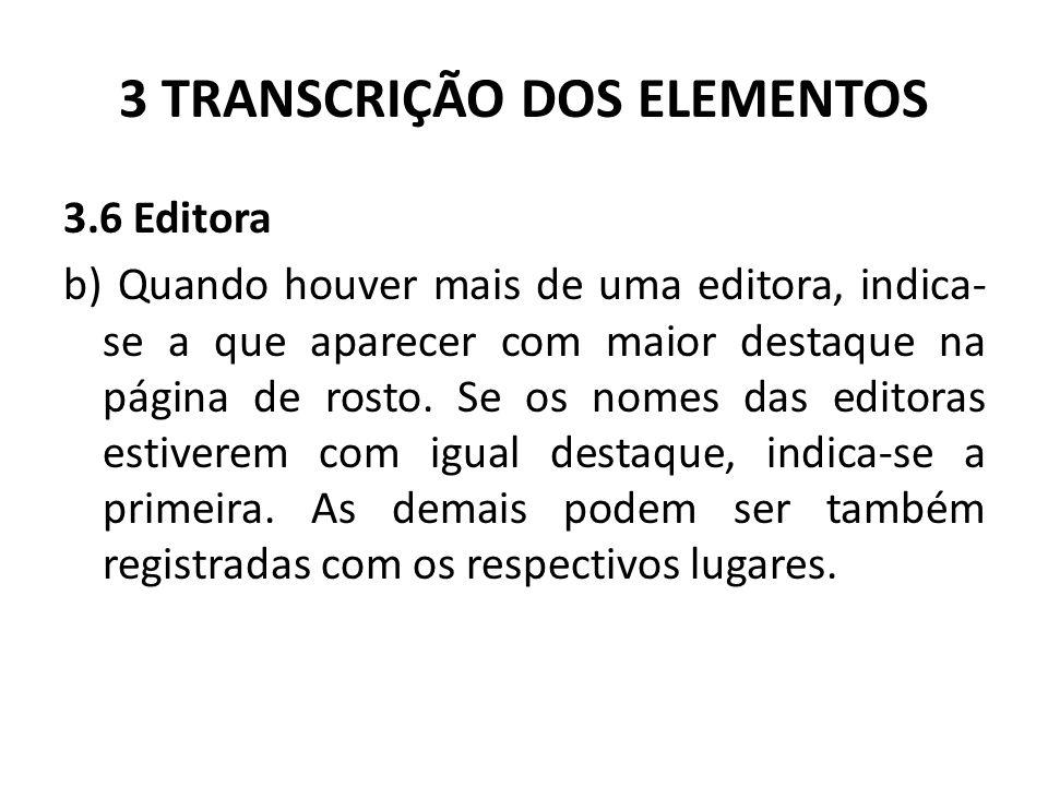3 TRANSCRIÇÃO DOS ELEMENTOS 3.6 Editora b) Quando houver mais de uma editora, indica- se a que aparecer com maior destaque na página de rosto.