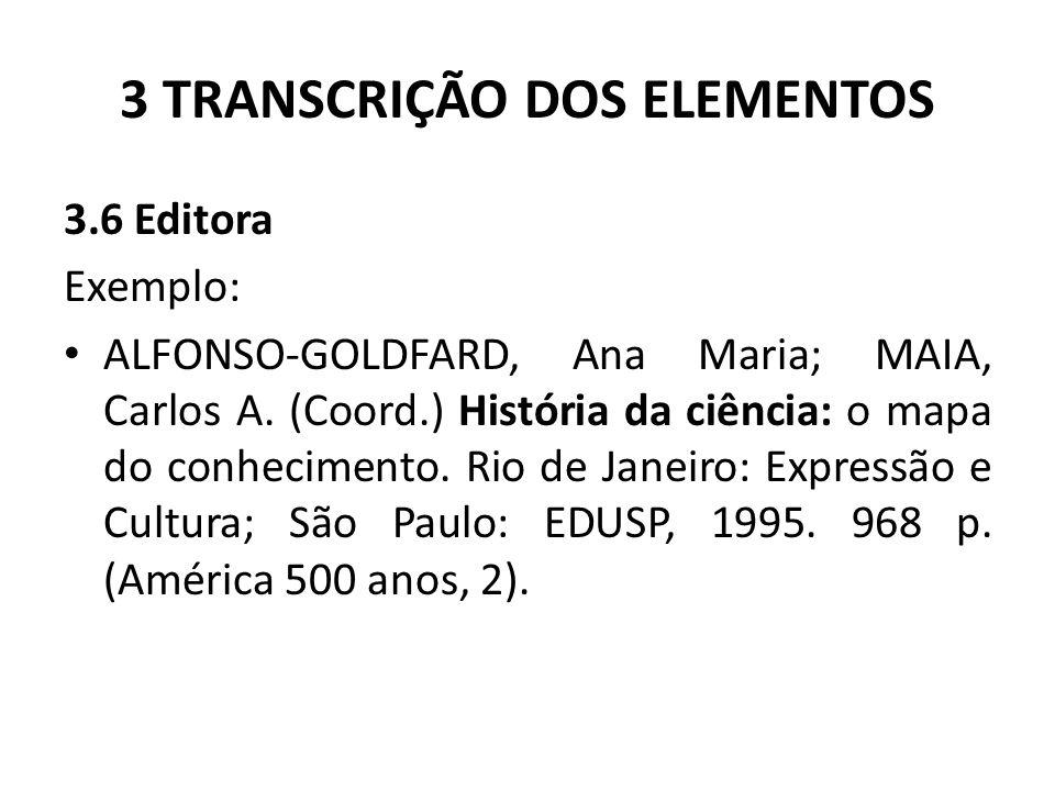 3 TRANSCRIÇÃO DOS ELEMENTOS 3.6 Editora Exemplo: ALFONSO-GOLDFARD, Ana Maria; MAIA, Carlos A.