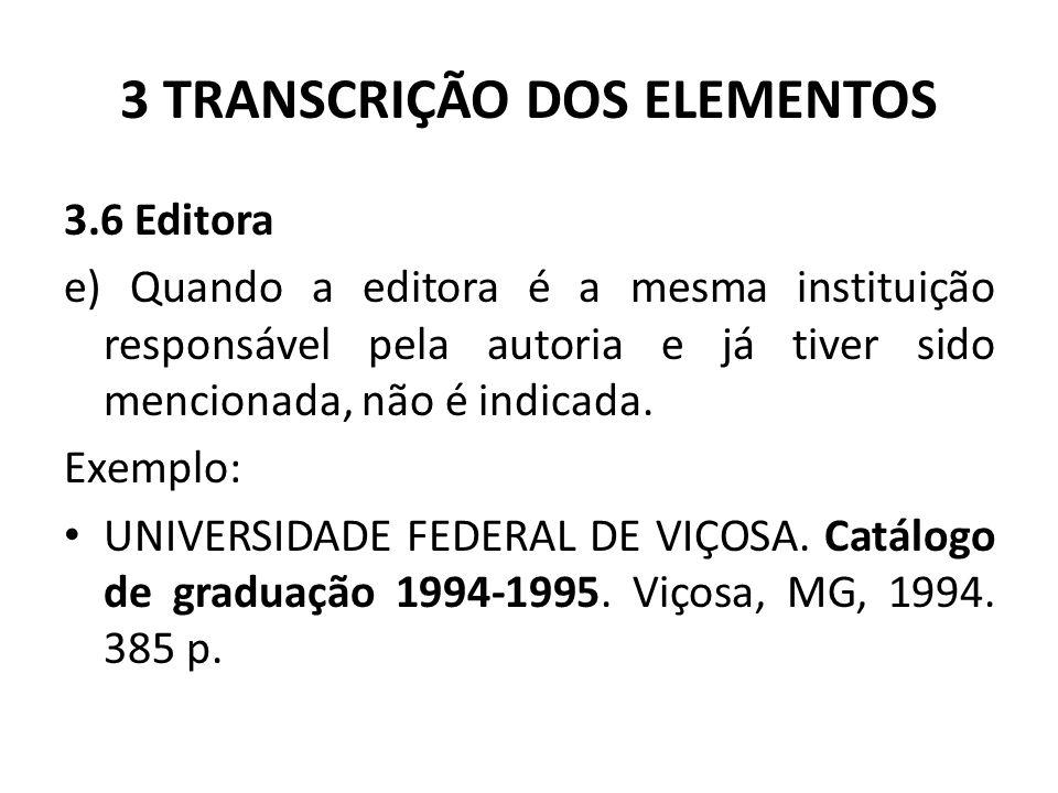 3 TRANSCRIÇÃO DOS ELEMENTOS 3.6 Editora e) Quando a editora é a mesma instituição responsável pela autoria e já tiver sido mencionada, não é indicada.