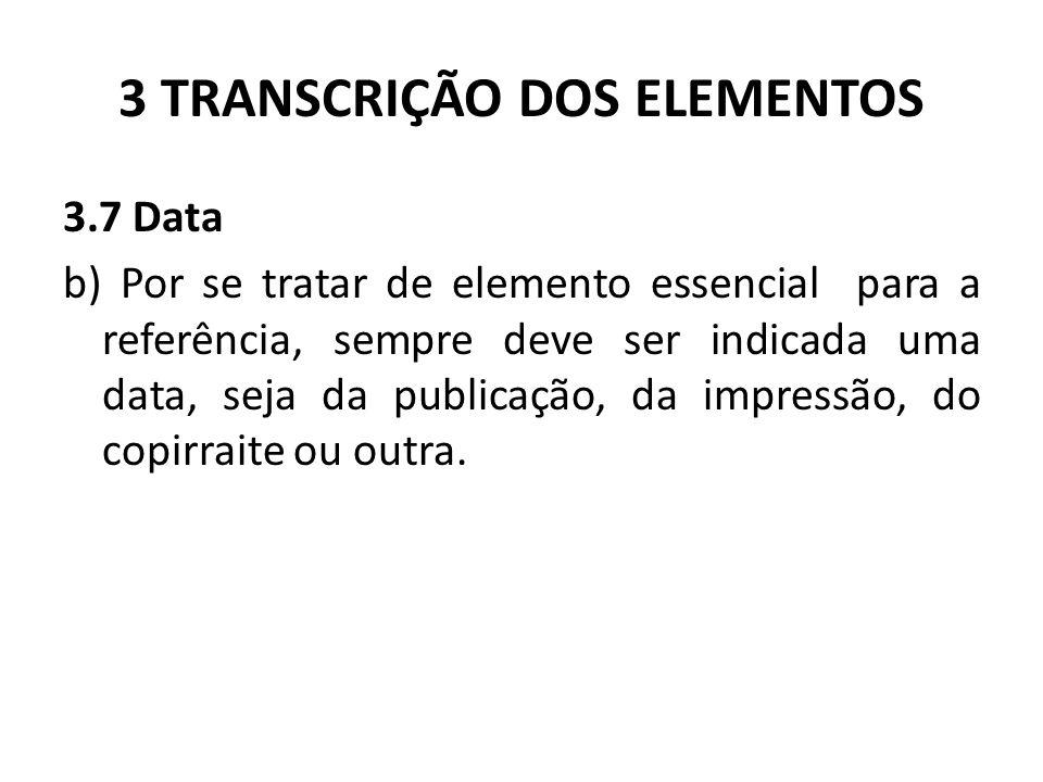 3 TRANSCRIÇÃO DOS ELEMENTOS 3.7 Data b) Por se tratar de elemento essencial para a referência, sempre deve ser indicada uma data, seja da publicação, da impressão, do copirraite ou outra.