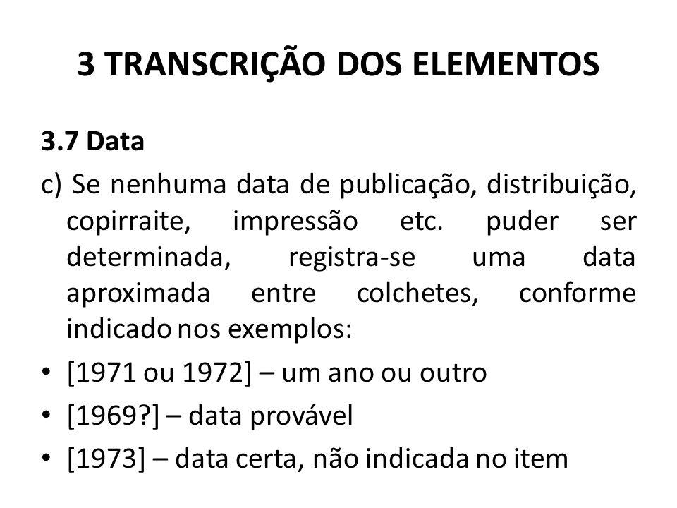 3 TRANSCRIÇÃO DOS ELEMENTOS 3.7 Data c) Se nenhuma data de publicação, distribuição, copirraite, impressão etc.