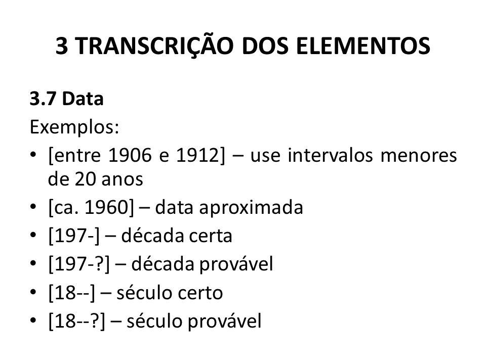 3 TRANSCRIÇÃO DOS ELEMENTOS 3.7 Data Exemplos: [entre 1906 e 1912] – use intervalos menores de 20 anos [ca.