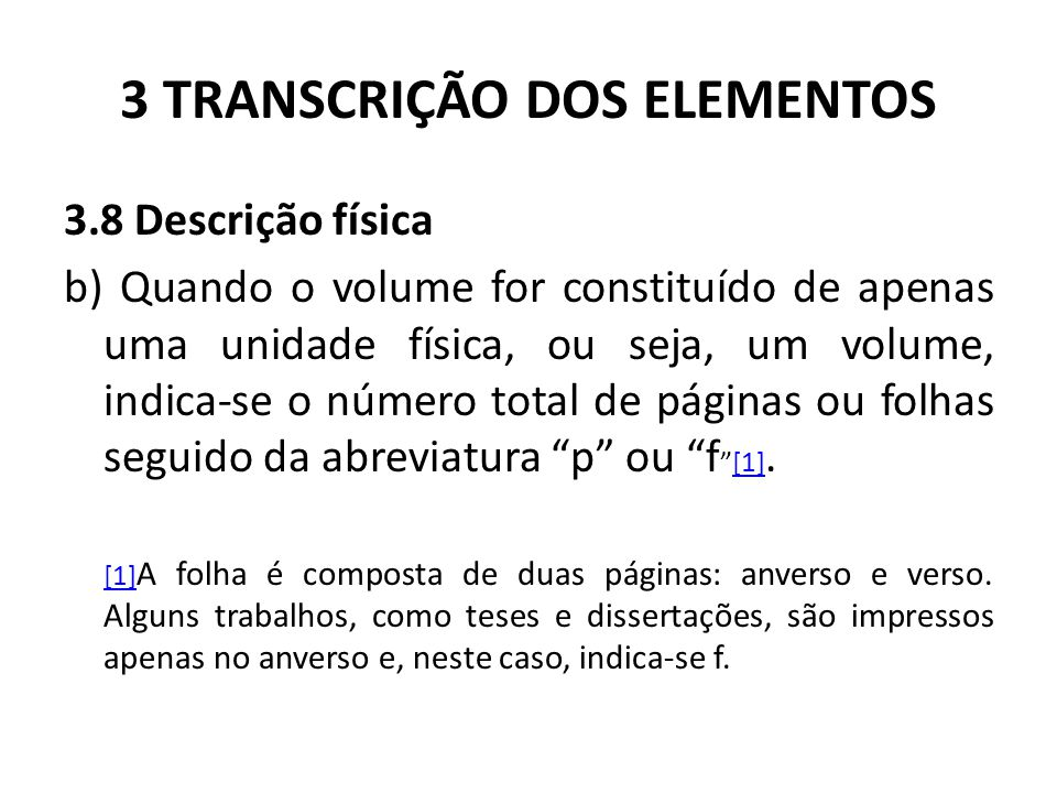 3 TRANSCRIÇÃO DOS ELEMENTOS 3.8 Descrição física b) Quando o volume for constituído de apenas uma unidade física, ou seja, um volume, indica-se o número total de páginas ou folhas seguido da abreviatura p ou f [1].[1] [1] A folha é composta de duas páginas: anverso e verso.