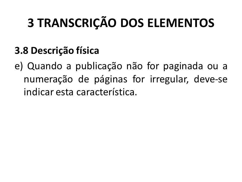3 TRANSCRIÇÃO DOS ELEMENTOS 3.8 Descrição física e) Quando a publicação não for paginada ou a numeração de páginas for irregular, deve-se indicar esta característica.