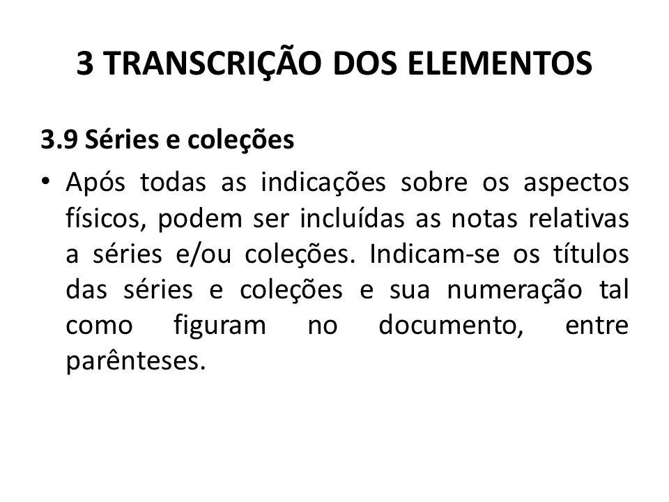 3 TRANSCRIÇÃO DOS ELEMENTOS 3.9 Séries e coleções Após todas as indicações sobre os aspectos físicos, podem ser incluídas as notas relativas a séries e/ou coleções.