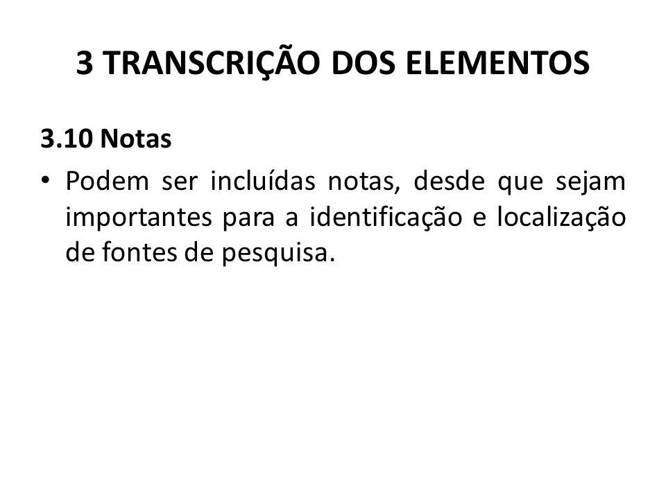 3 TRANSCRIÇÃO DOS ELEMENTOS 3.10 Notas Podem ser incluídas notas, desde que sejam importantes para a identificação e localização de fontes de pesquisa.