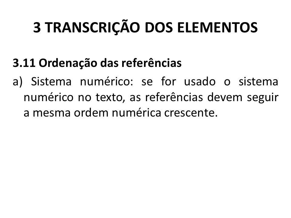 3 TRANSCRIÇÃO DOS ELEMENTOS 3.11 Ordenação das referências a) Sistema numérico: se for usado o sistema numérico no texto, as referências devem seguir a mesma ordem numérica crescente.