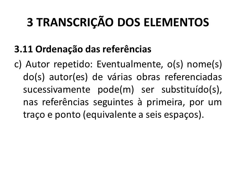 3 TRANSCRIÇÃO DOS ELEMENTOS 3.11 Ordenação das referências c) Autor repetido: Eventualmente, o(s) nome(s) do(s) autor(es) de várias obras referenciadas sucessivamente pode(m) ser substituído(s), nas referências seguintes à primeira, por um traço e ponto (equivalente a seis espaços).