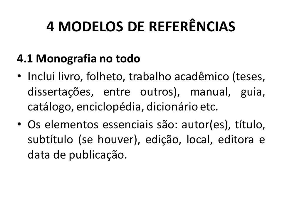 4 MODELOS DE REFERÊNCIAS 4.1 Monografia no todo Inclui livro, folheto, trabalho acadêmico (teses, dissertações, entre outros), manual, guia, catálogo, enciclopédia, dicionário etc.