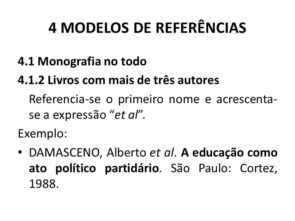 4 MODELOS DE REFERÊNCIAS 4.1 Monografia no todo 4.1.2 Livros com mais de três autores Referencia-se o primeiro nome e acrescenta- se a expressão et al .