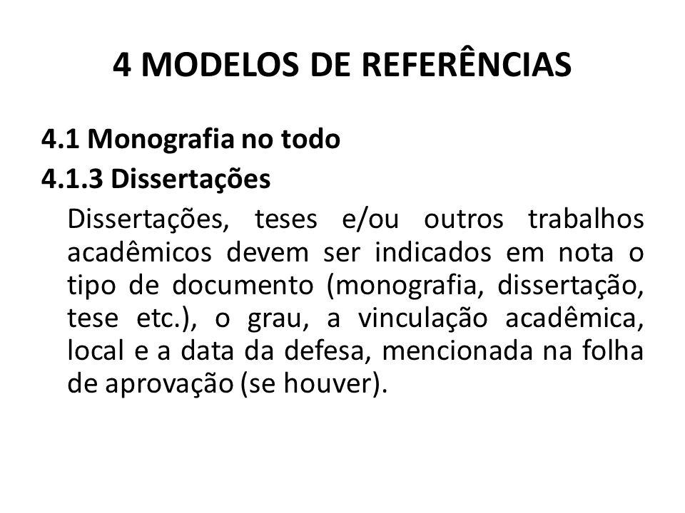 4 MODELOS DE REFERÊNCIAS 4.1 Monografia no todo 4.1.3 Dissertações Dissertações, teses e/ou outros trabalhos acadêmicos devem ser indicados em nota o tipo de documento (monografia, dissertação, tese etc.), o grau, a vinculação acadêmica, local e a data da defesa, mencionada na folha de aprovação (se houver).