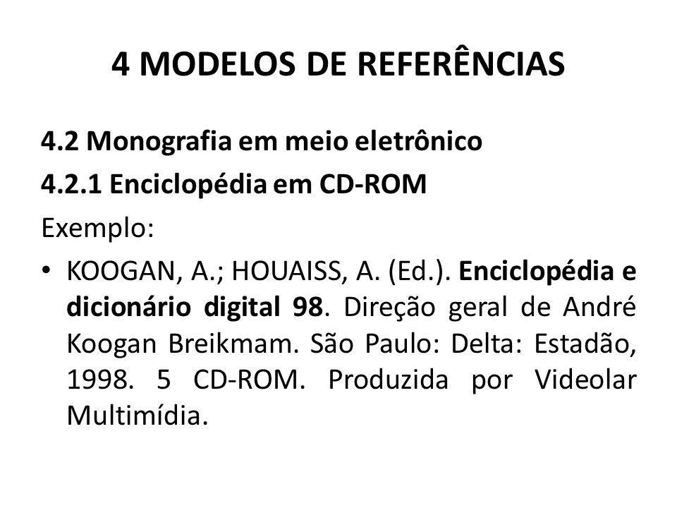 4 MODELOS DE REFERÊNCIAS 4.2 Monografia em meio eletrônico 4.2.1 Enciclopédia em CD-ROM Exemplo: KOOGAN, A.; HOUAISS, A.