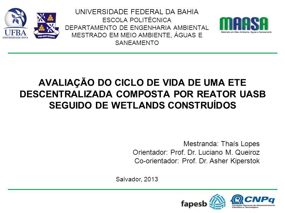 AVALIAÇÃO DO CICLO DE VIDA DE UMA ETE DESCENTRALIZADA COMPOSTA POR REATOR UASB SEGUIDO DE WETLANDS CONSTRUÍDOS Salvador, 2013 Mestranda: Thaís Lopes Orientador: Prof.