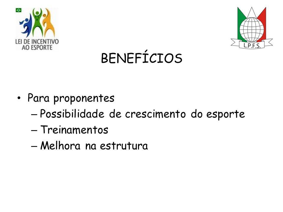 BENEFÍCIOS Para proponentes – Possibilidade de crescimento do esporte – Treinamentos – Melhora na estrutura