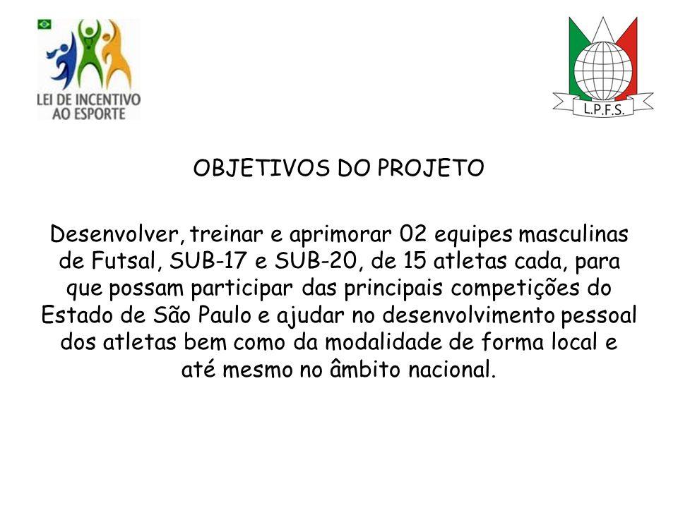 OBJETIVOS DO PROJETO Desenvolver, treinar e aprimorar 02 equipes masculinas de Futsal, SUB-17 e SUB-20, de 15 atletas cada, para que possam participar das principais competições do Estado de São Paulo e ajudar no desenvolvimento pessoal dos atletas bem como da modalidade de forma local e até mesmo no âmbito nacional.