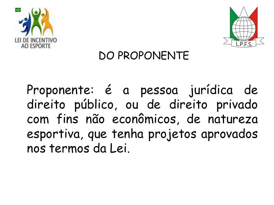 DO PROPONENTE Proponente: é a pessoa jurídica de direito público, ou de direito privado com fins não econômicos, de natureza esportiva, que tenha projetos aprovados nos termos da Lei.