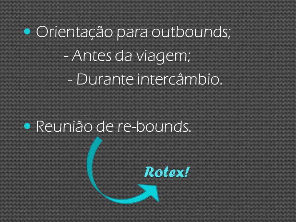 Orientação para outbounds; - Antes da viagem; - Durante intercâmbio. Reunião de re-bounds. Rotex!