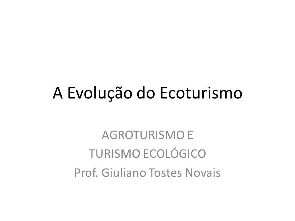 A Evolução do Ecoturismo AGROTURISMO E TURISMO ECOLÓGICO Prof. Giuliano Tostes Novais